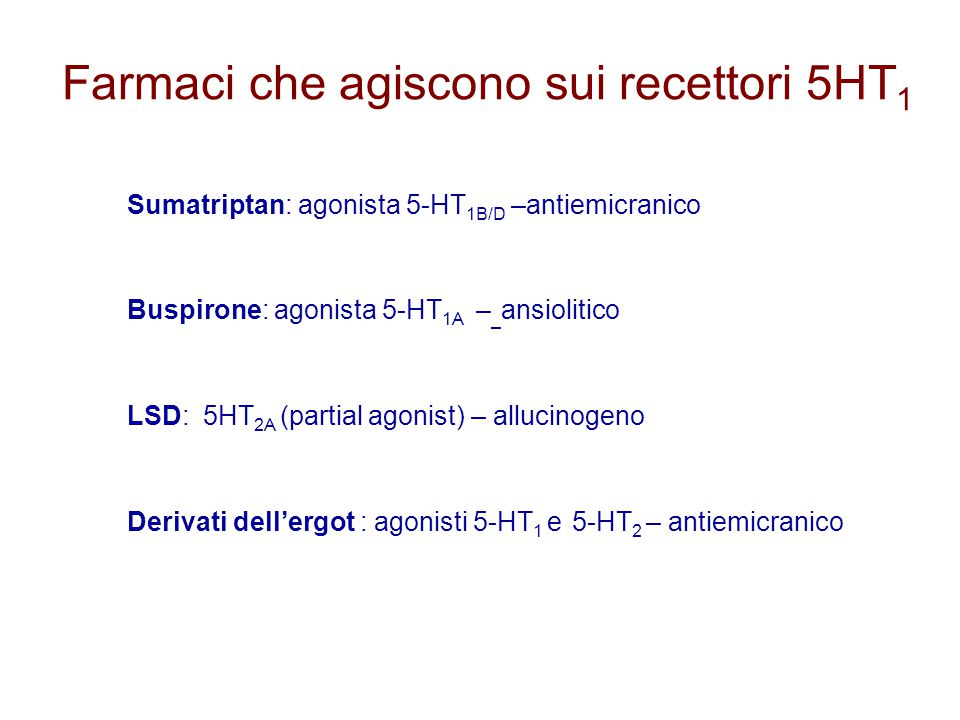Farmaci che agiscono sui recettori 5HT 1 Sumatriptan: agonista 5-HT 1B/D –antiemicranico Buspirone: agonista 5-HT 1A – _ ansiolitico LSD: 5HT 2A (part