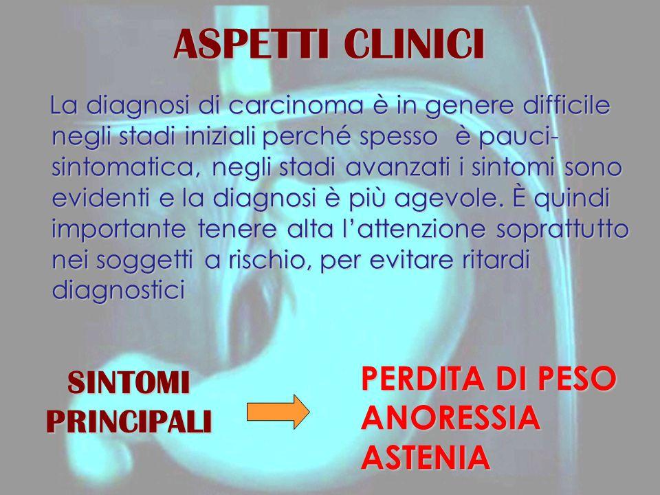 ASPETTI CLINICI La diagnosi di carcinoma è in genere difficile negli stadi iniziali perché spesso è pauci- sintomatica, negli stadi avanzati i sintomi sono evidenti e la diagnosi è più agevole.