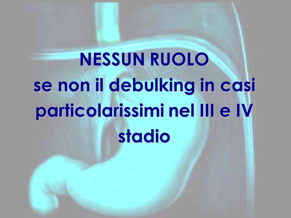 NESSUN RUOLO se non il debulking in casi particolarissimi nel III e IV stadio