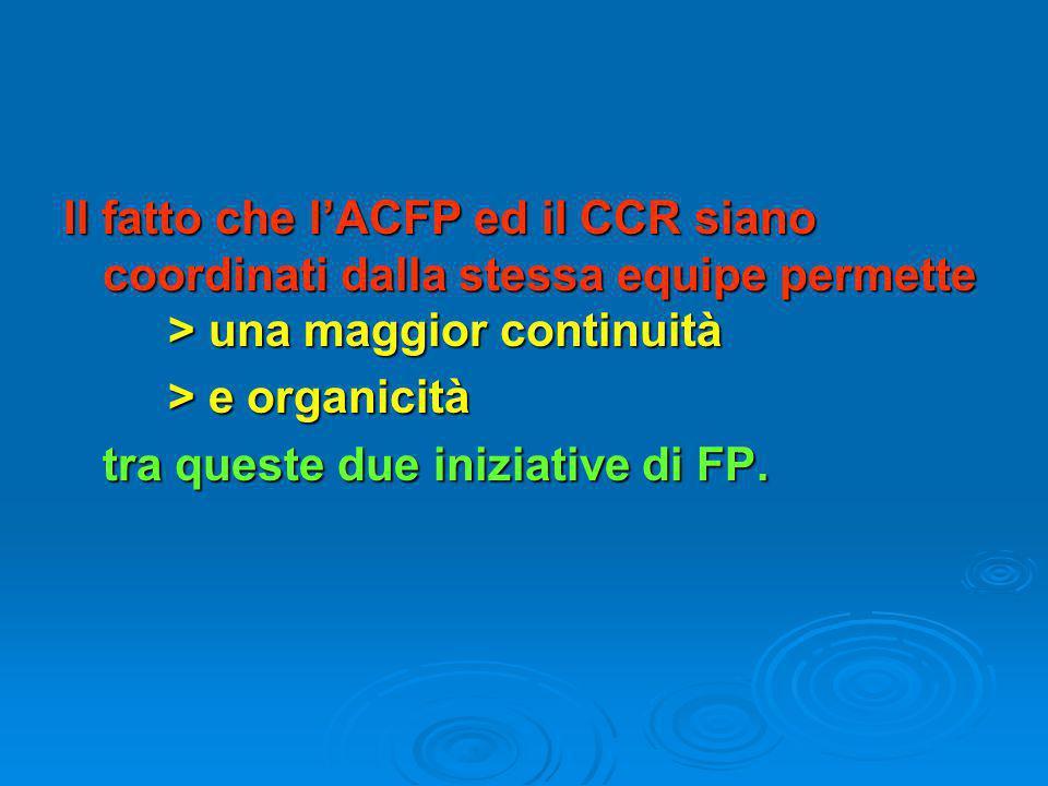 Il fatto che l'ACFP ed il CCR siano coordinati dalla stessa equipe permette > una maggior continuità > e organicità tra queste due iniziative di FP.