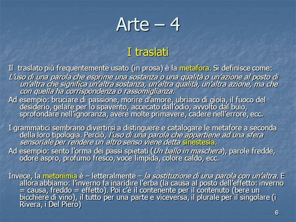 6 Arte – 4 I traslati Il traslato più frequentemente usato (in prosa) è la metafora. Si definisce come: L'uso di una parola che esprime una sostanza o