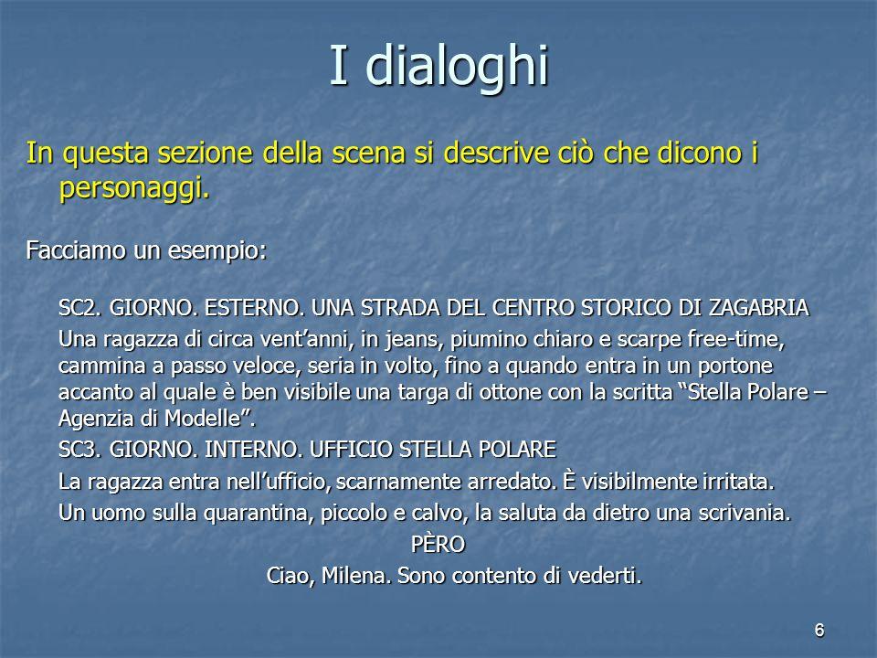 6 I dialoghi In questa sezione della scena si descrive ciò che dicono i personaggi. Facciamo un esempio: SC2. GIORNO. ESTERNO. UNA STRADA DEL CENTRO S
