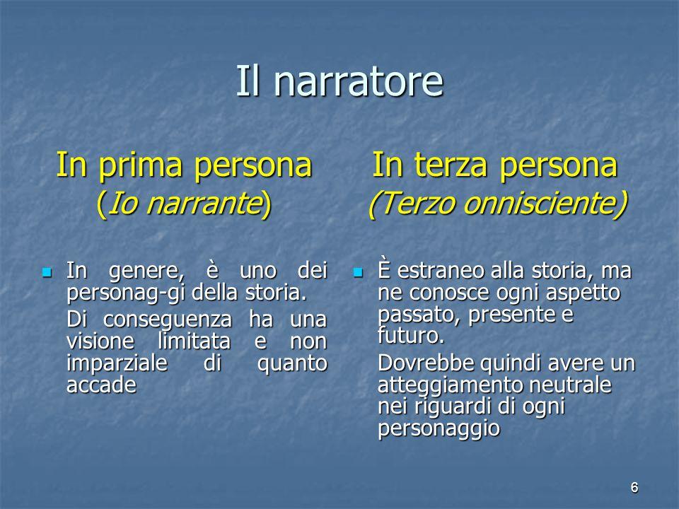 6 Il narratore In prima persona (Io narrante) In genere, è uno dei personag-gi della storia. In genere, è uno dei personag-gi della storia. Di consegu