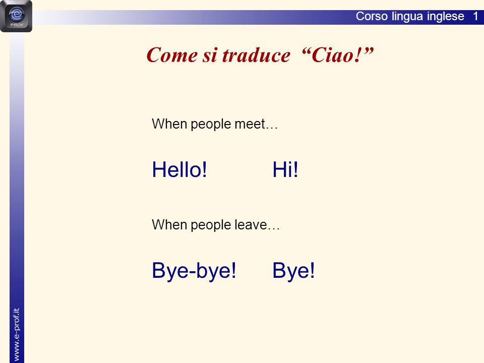 "Corso lingua inglese 1 Come si traduce ""Ciao!"" When people meet… Hello! Hi! When people leave… Bye-bye! Bye!"