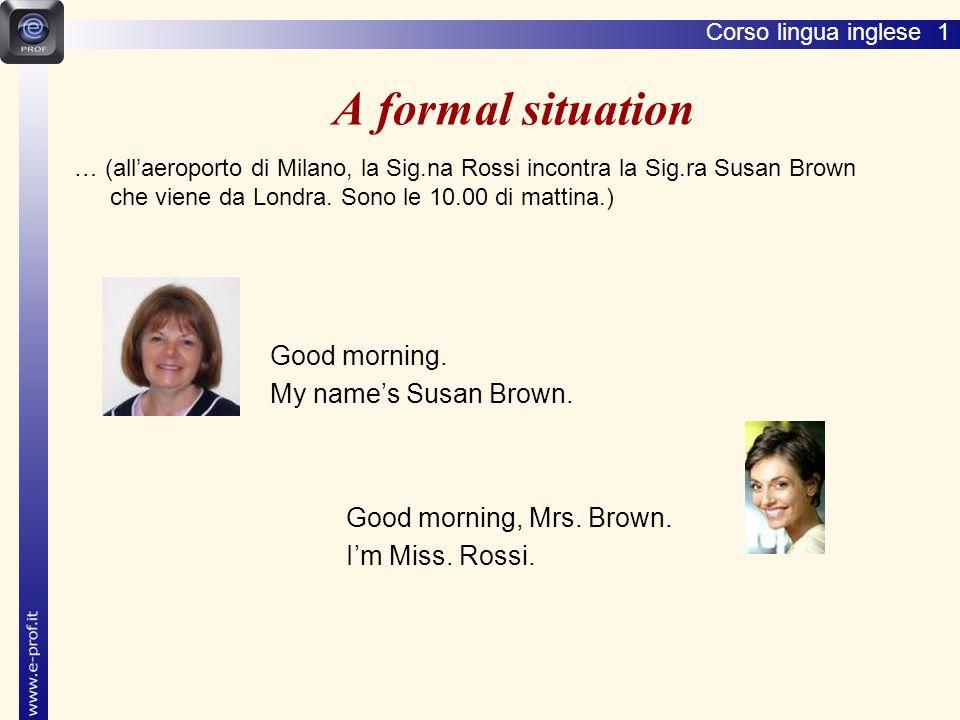 Corso lingua inglese 1 A formal situation … (all'aeroporto di Milano, la Sig.na Rossi incontra la Sig.ra Susan Brown che viene da Londra.