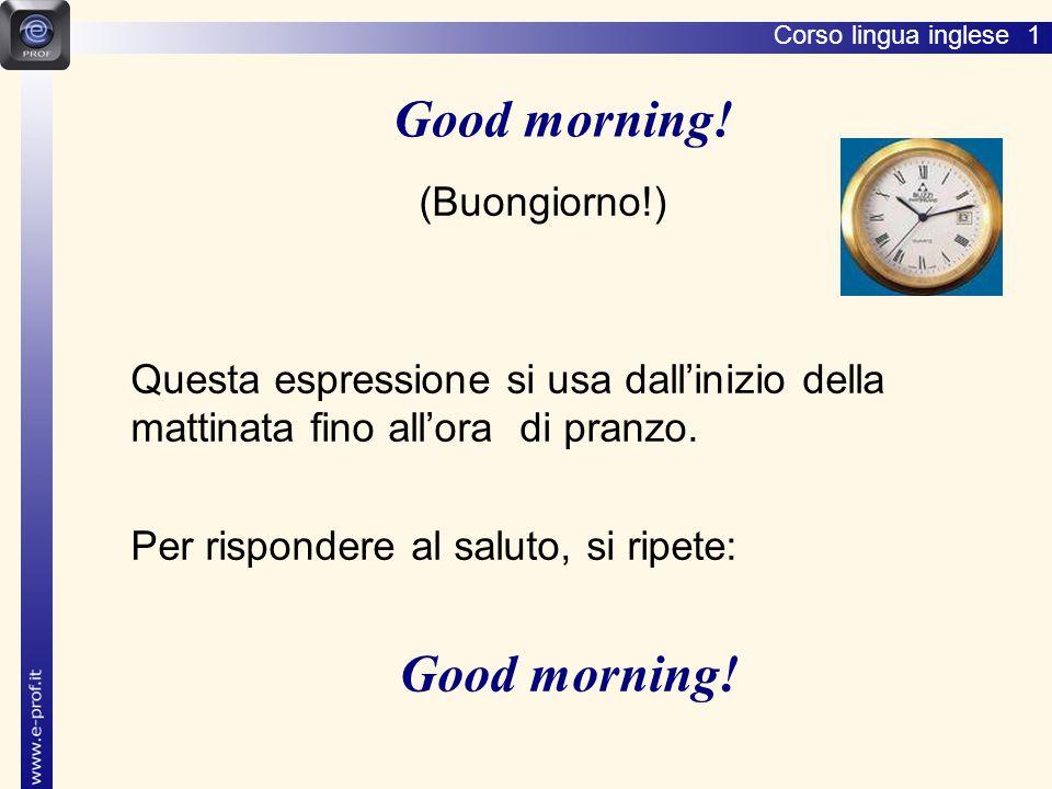 Corso lingua inglese 1 (Buongiorno!) Questa espressione si usa dall'inizio della mattinata fino all'ora di pranzo.
