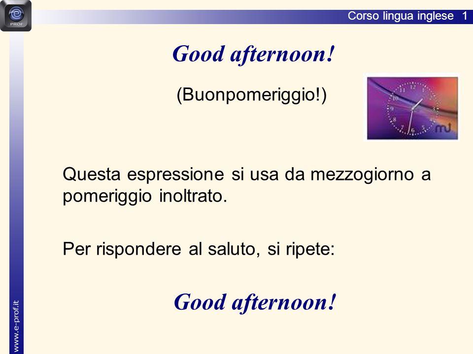 Corso lingua inglese 1 (Buonpomeriggio!) Questa espressione si usa da mezzogiorno a pomeriggio inoltrato.