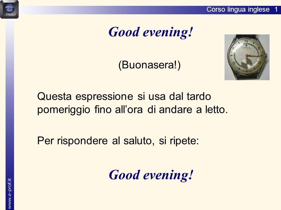 Corso lingua inglese 1 (Buonasera!) Questa espressione si usa dal tardo pomeriggio fino all'ora di andare a letto.