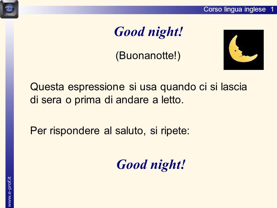 Corso lingua inglese 1 (Buonanotte!) Questa espressione si usa quando ci si lascia di sera o prima di andare a letto.