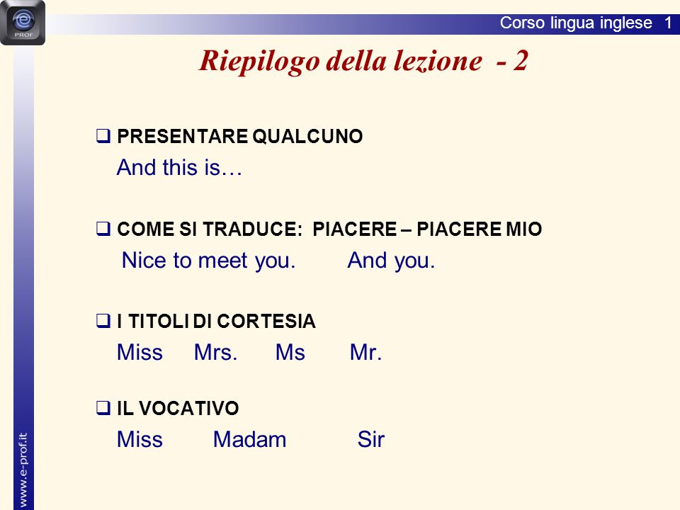 Corso lingua inglese 1  PRESENTARE QUALCUNO And this is…  COME SI TRADUCE: PIACERE – PIACERE MIO Nice to meet you.