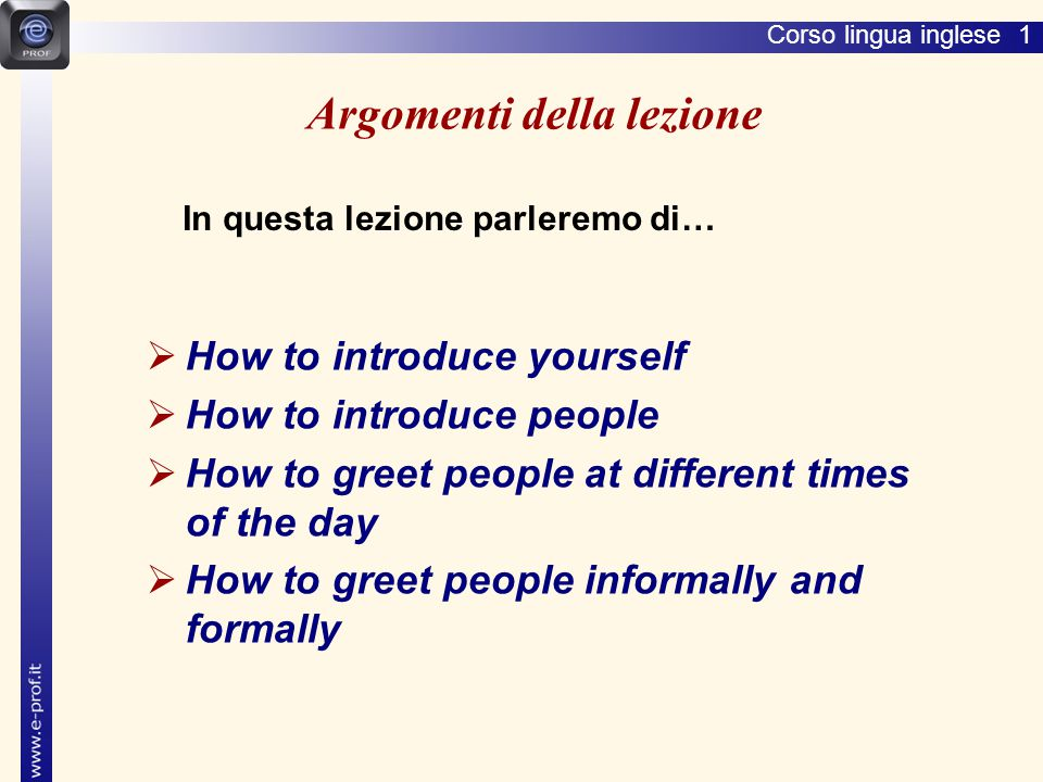 Corso lingua inglese 1 Argomenti della lezione  How to introduce yourself  How to introduce people  How to greet people at different times of the day  How to greet people informally and formally In questa lezione parleremo di…