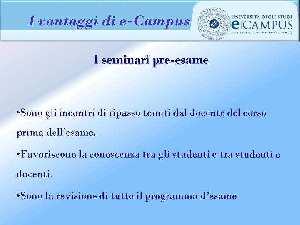 I vantaggi di e-Campus I seminari pre-esame Sono gli incontri di ripasso tenuti dal docente del corso prima dell'esame. Favoriscono la conoscenza tra
