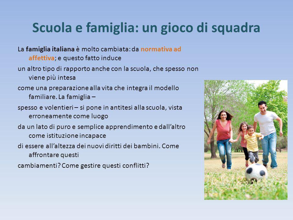 Scuola e famiglia: un gioco di squadra La famiglia italiana è molto cambiata: da normativa ad affettiva; e questo fatto induce un altro tipo di rappor