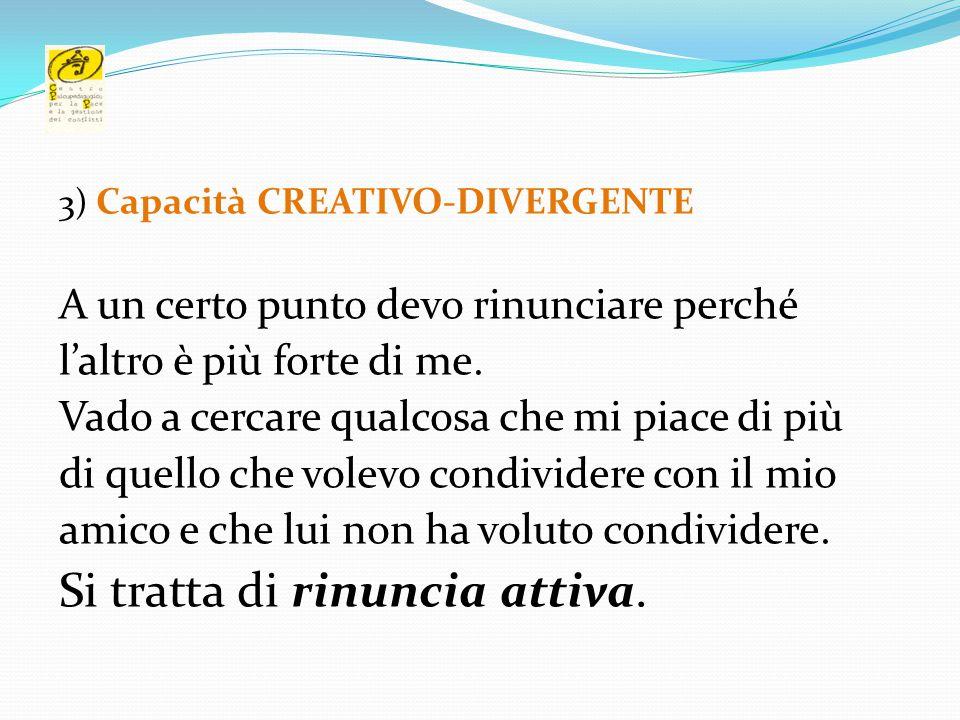 3) Capacità CREATIVO-DIVERGENTE A un certo punto devo rinunciare perché l'altro è più forte di me. Vado a cercare qualcosa che mi piace di più di quel