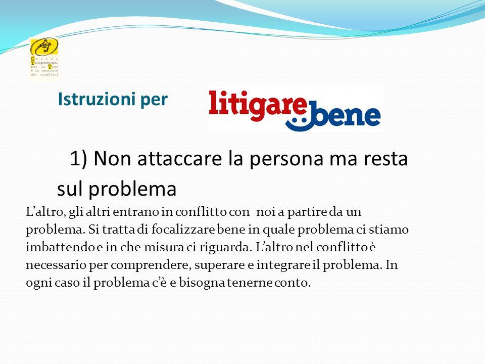 Istruzioni per 1) Non attaccare la persona ma resta sul problema L'altro, gli altri entrano in conflitto con noi a partire da un problema. Si tratta d