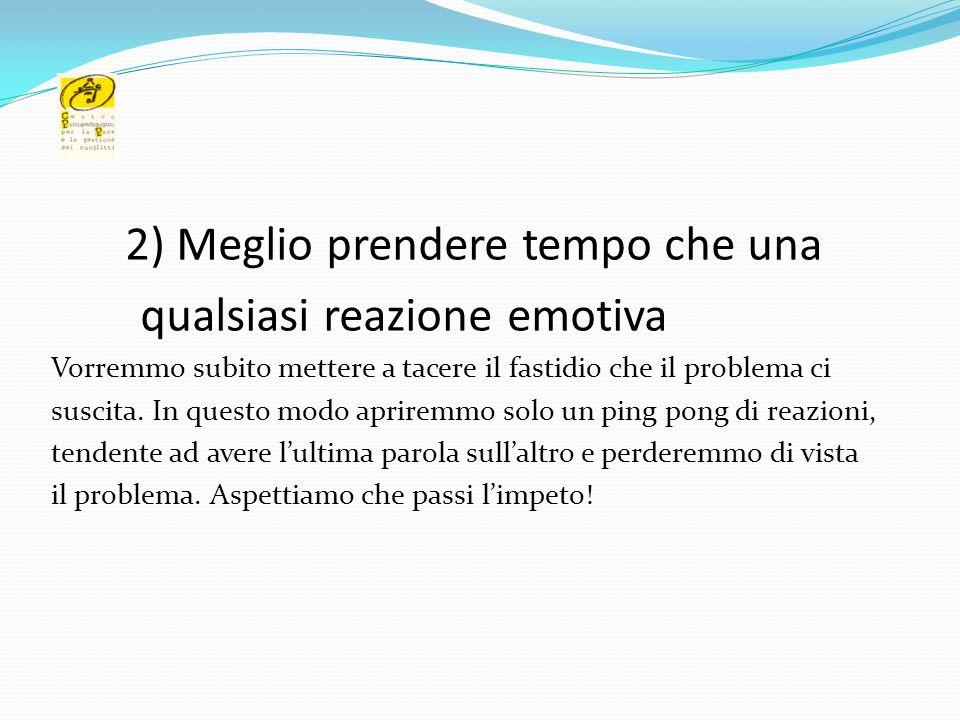 2) Meglio prendere tempo che una qualsiasi reazione emotiva Vorremmo subito mettere a tacere il fastidio che il problema ci suscita. In questo modo ap
