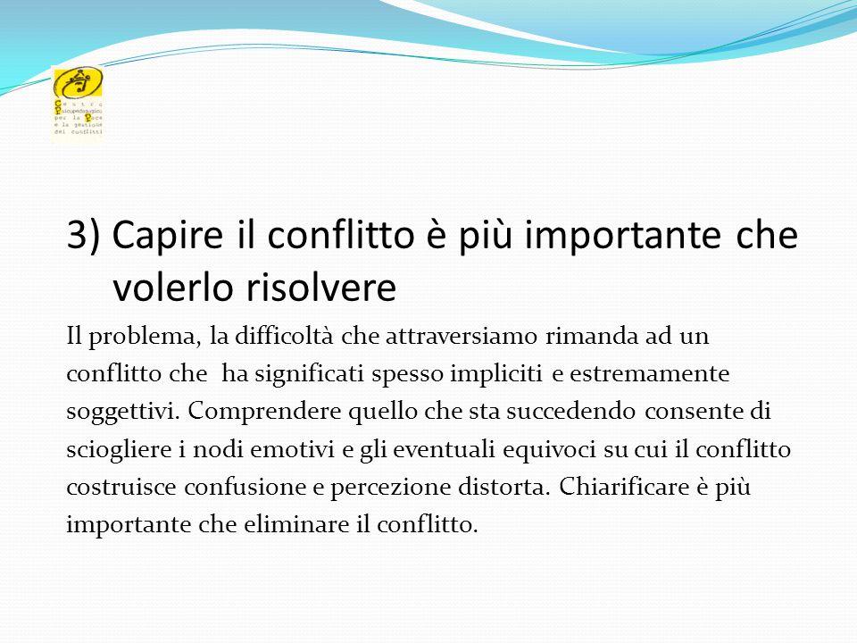 3) Capire il conflitto è più importante che volerlo risolvere Il problema, la difficoltà che attraversiamo rimanda ad un conflitto che ha significati