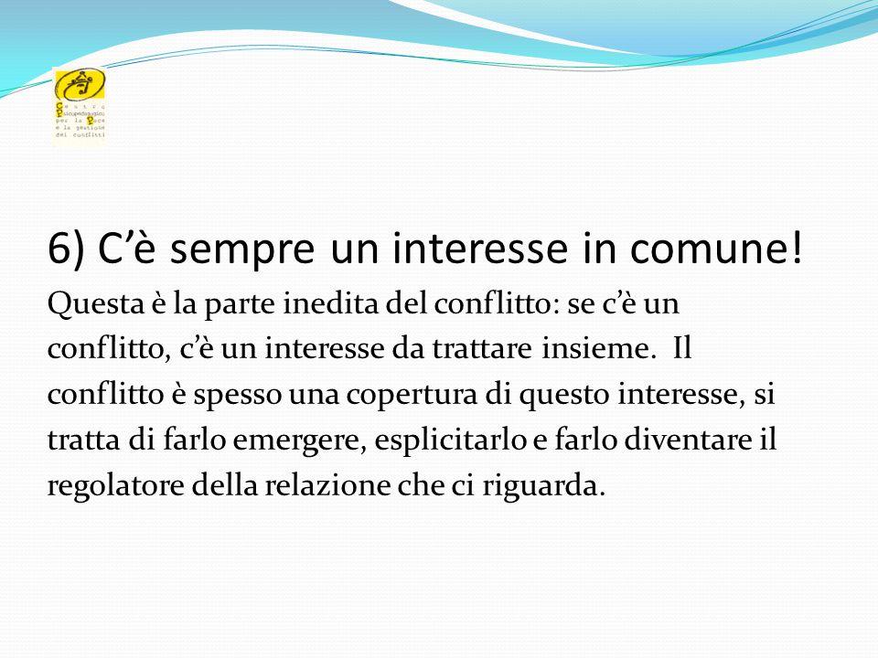 6) C'è sempre un interesse in comune! Questa è la parte inedita del conflitto: se c'è un conflitto, c'è un interesse da trattare insieme. Il conflitto