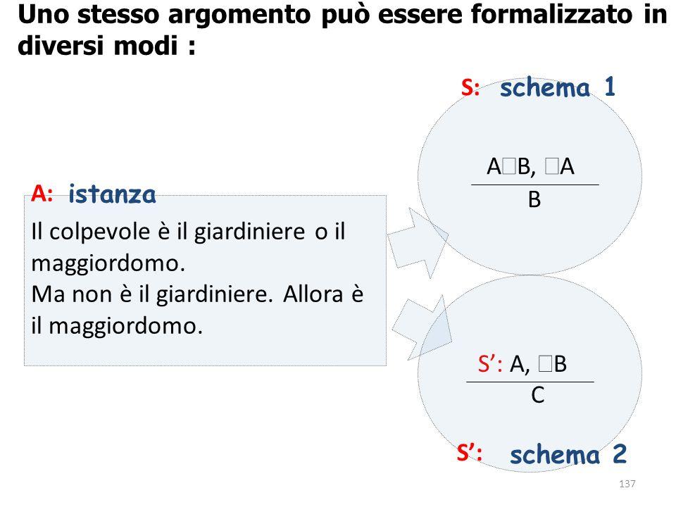 137 S': A,  B C Uno stesso argomento può essere formalizzato in diversi modi : A: Il colpevole è il giardiniere o il maggiordomo. Ma non è il giardin