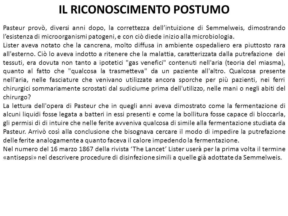 IL RICONOSCIMENTO POSTUMO Pasteur provò, diversi anni dopo, la correttezza dell'intuizione di Semmelweis, dimostrando l'esistenza di microorganismi pa
