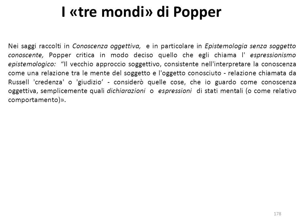 178 I «tre mondi» di Popper Nei saggi raccolti in Conoscenza oggettiva, e in particolare in Epistemologia senza soggetto conoscente, Popper critica in