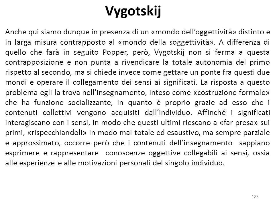 185 Vygotskij Anche qui siamo dunque in presenza di un «mondo dell'oggettività» distinto e in larga misura contrapposto al «mondo della soggettività».