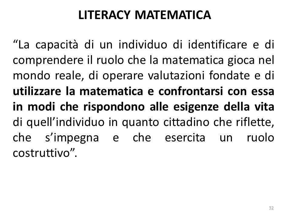 """32 LITERACY MATEMATICA """"La capacità di un individuo di identificare e di comprendere il ruolo che la matematica gioca nel mondo reale, di operare valu"""