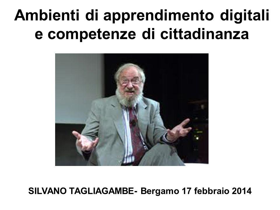 Ambienti di apprendimento digitali e competenze di cittadinanza SILVANO TAGLIAGAMBE- Bergamo 17 febbraio 2014