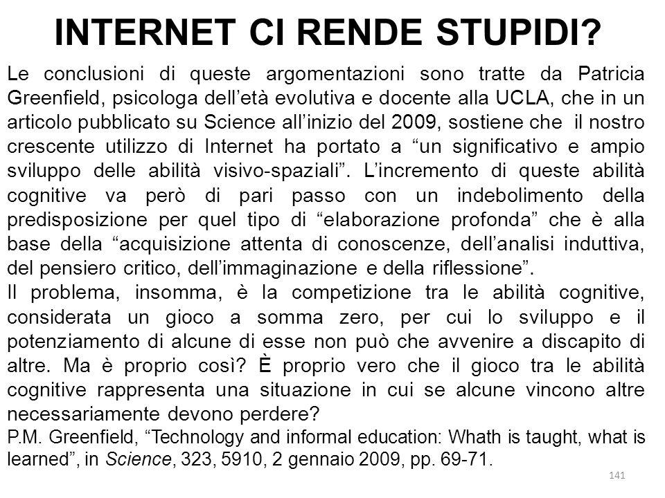 141 Le conclusioni di queste argomentazioni sono tratte da Patricia Greenfield, psicologa dell'età evolutiva e docente alla UCLA, che in un articolo pubblicato su Science all'inizio del 2009, sostiene che il nostro crescente utilizzo di Internet ha portato a un significativo e ampio sviluppo delle abilità visivo-spaziali .