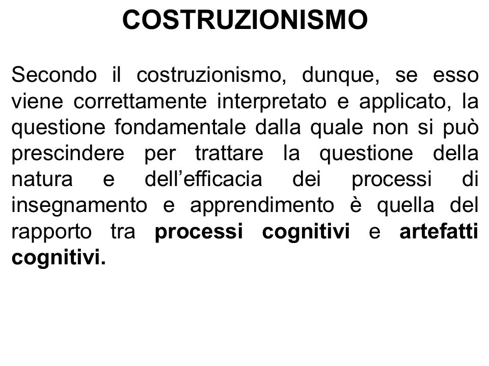 COSTRUZIONISMO Secondo il costruzionismo, dunque, se esso viene correttamente interpretato e applicato, la questione fondamentale dalla quale non si può prescindere per trattare la questione della natura e dell'efficacia dei processi di insegnamento e apprendimento è quella del rapporto tra processi cognitivi e artefatti cognitivi.