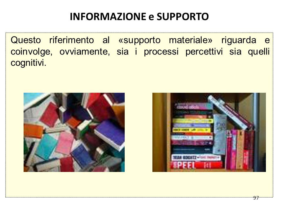 97 INFORMAZIONE e SUPPORTO Questo riferimento al «supporto materiale» riguarda e coinvolge, ovviamente, sia i processi percettivi sia quelli cognitivi.