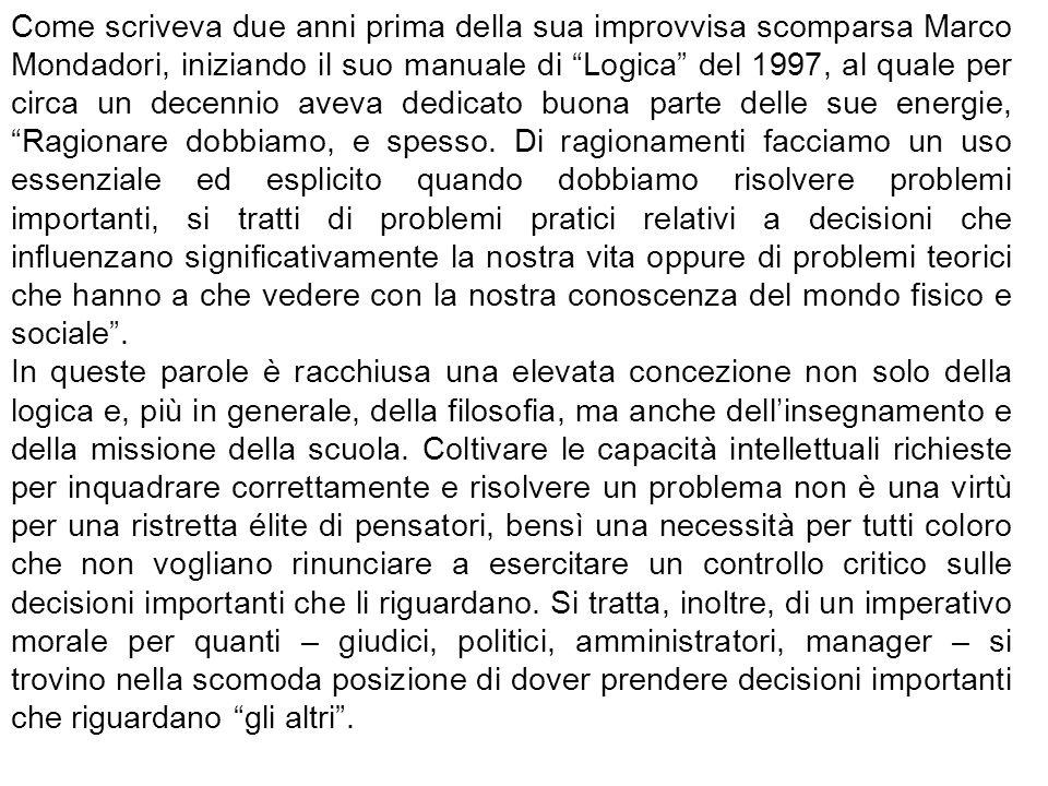 Come scriveva due anni prima della sua improvvisa scomparsa Marco Mondadori, iniziando il suo manuale di Logica del 1997, al quale per circa un decennio aveva dedicato buona parte delle sue energie, Ragionare dobbiamo, e spesso.