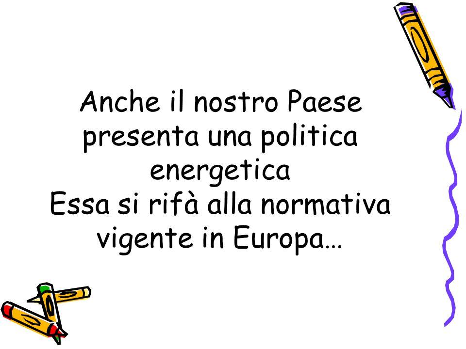 Anche il nostro Paese presenta una politica energetica Essa si rifà alla normativa vigente in Europa…