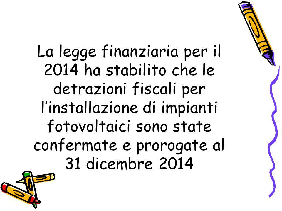 La legge finanziaria per il 2014 ha stabilito che le detrazioni fiscali per l'installazione di impianti fotovoltaici sono state confermate e prorogate al 31 dicembre 2014