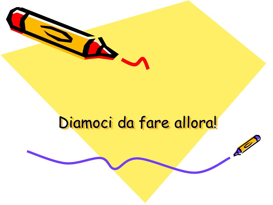 Diamoci da fare allora!