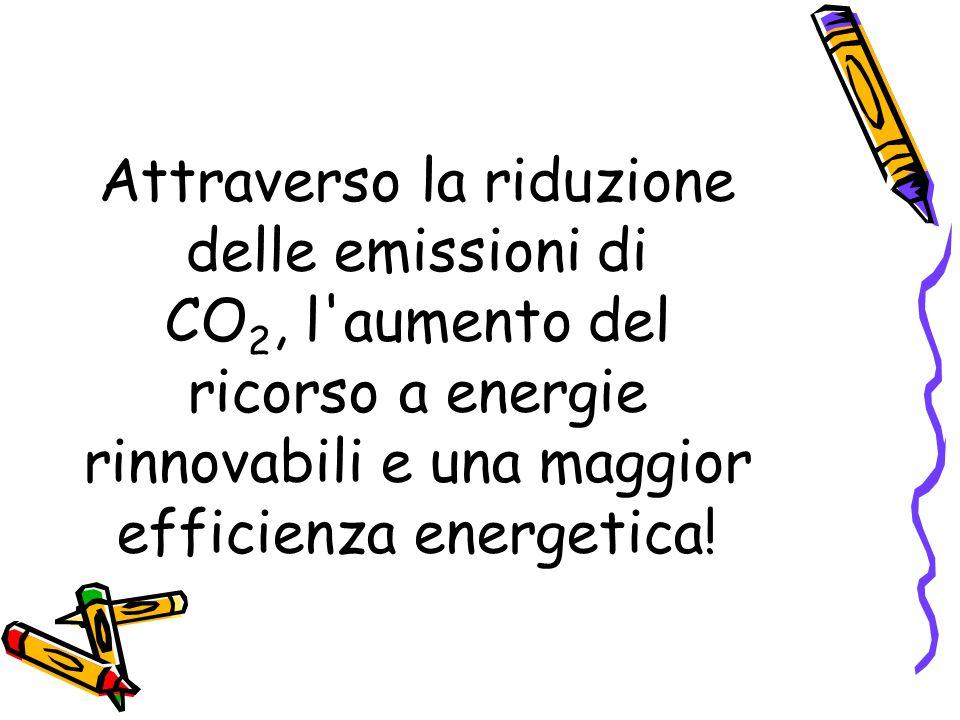 Attraverso la riduzione delle emissioni di CO 2, l aumento del ricorso a energie rinnovabili e una maggior efficienza energetica!