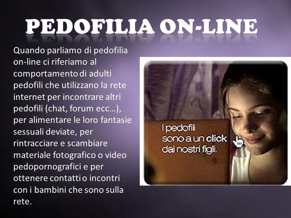 Quando parliamo di pedofilia on-line ci riferiamo al comportamento di adulti pedofili che utilizzano la rete internet per incontrare altri pedofili (chat, forum ecc…), per alimentare le loro fantasie sessuali deviate, per rintracciare e scambiare materiale fotografico o video pedopornografici e per ottenere contatti o incontri con i bambini che sono sulla rete.