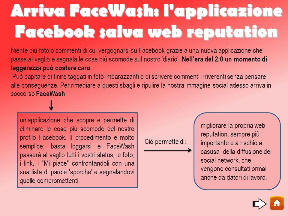 Arriva FaceWash: l applicazione Facebook salva web reputation Niente più foto o commenti di cui vergognarsi su Facebook grazie a una nuova applicazione che passa al vaglio e segnala le cose più scomode sul nostro diario .