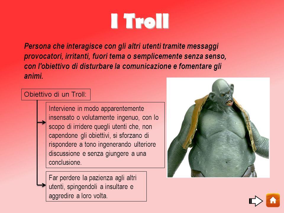 I Troll Persona che interagisce con gli altri utenti tramite messaggi provocatori, irritanti, fuori tema o semplicemente senza senso, con l obiettivo di disturbare la comunicazione e fomentare gli animi.