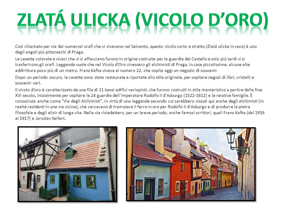 Così chiamato per via dei numerosi orafi che vi vivevano nel Seicento, questo vicolo corto e stretto (Zlatá ulicka in ceco) è uno degli angoli più pit
