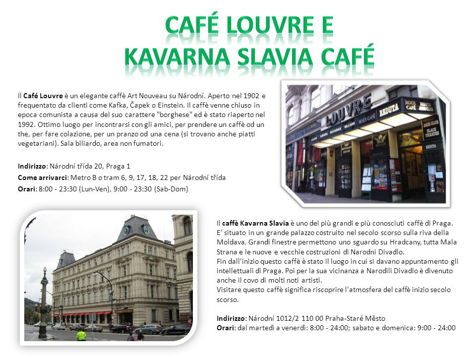Il Café Louvre è un elegante caffè Art Nouveau su Národní. Aperto nel 1902 e frequentato da clienti come Kafka, Čapek o Einstein. Il caffè venne chius