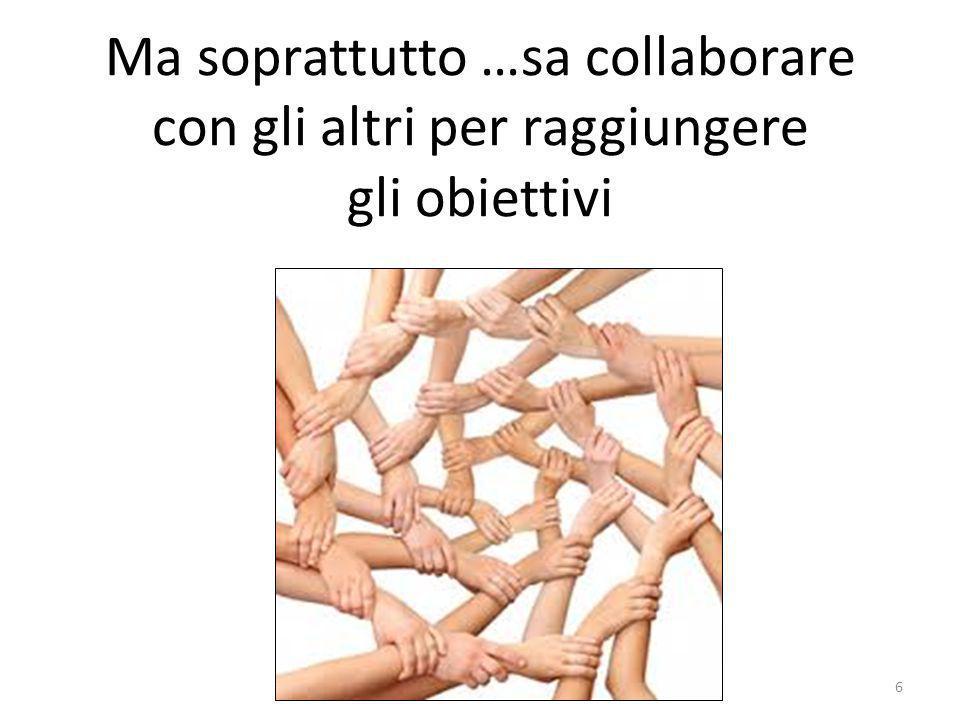 Ma soprattutto …sa collaborare con gli altri per raggiungere gli obiettivi 6
