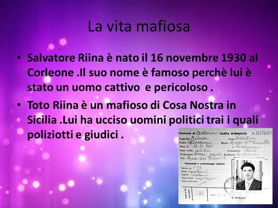 La vita mafiosa Salvatore Riina è nato il 16 novembre 1930 al Corleone.Il suo nome è famoso perchè lui è stato un uomo cattivo e pericoloso. Toto Riin