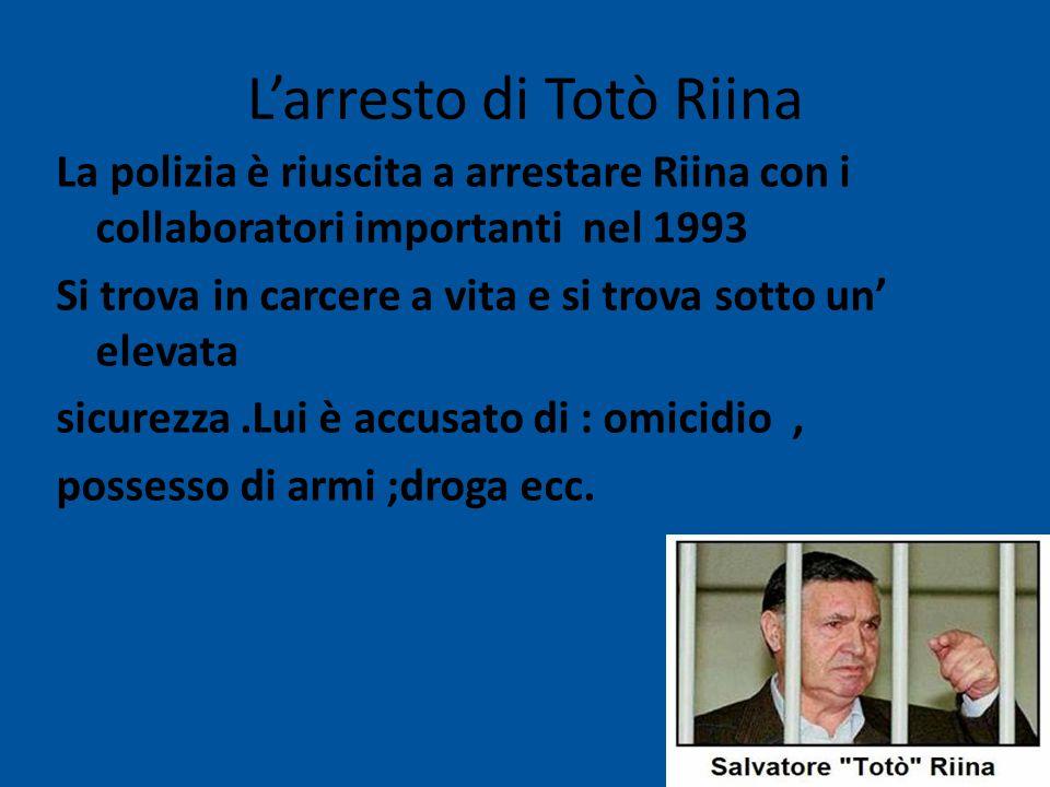 L'arresto di Totò Riina La polizia è riuscita a arrestare Riina con i collaboratori importanti nel 1993 Si trova in carcere a vita e si trova sotto un' elevata sicurezza.Lui è accusato di : omicidio, possesso di armi ;droga ecc.