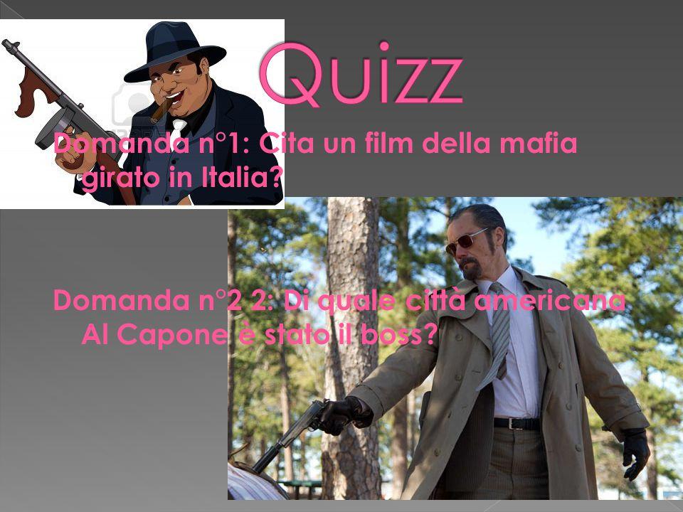 Domanda n°1: Cita un film della mafia girato in Italia? Domanda n°2 2: Di quale città americana Al Capone è stato il boss?