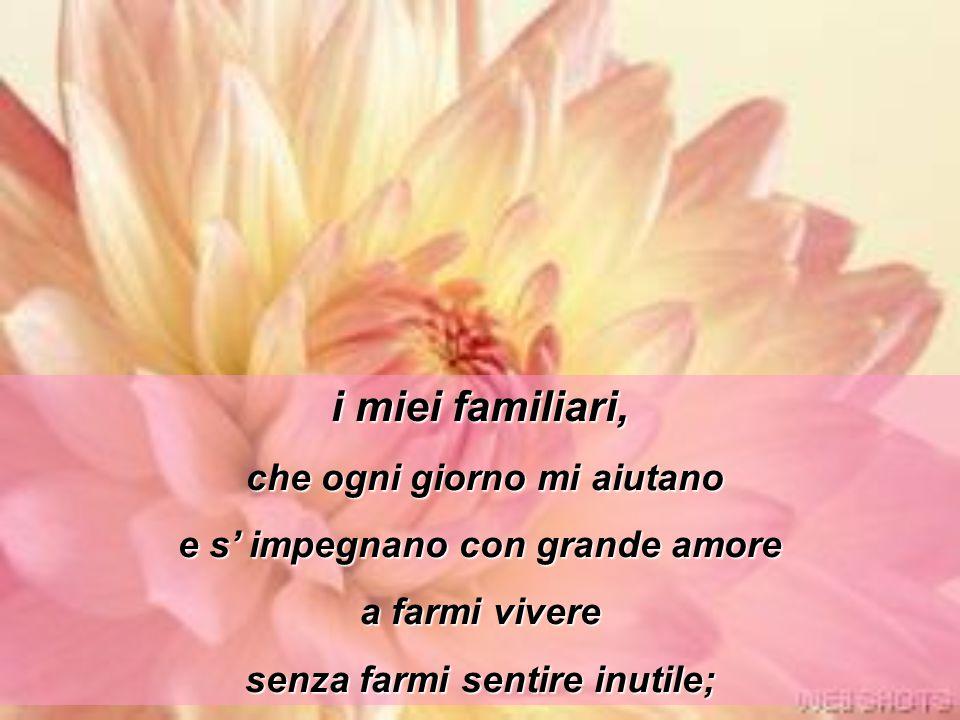 i miei familiari, che ogni giorno mi aiutano e s' impegnano con grande amore a farmi vivere senza farmi sentire inutile;