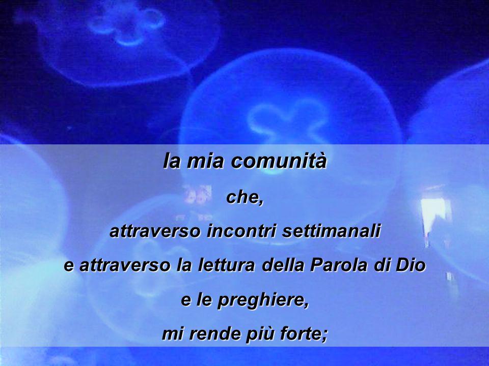 la mia comunità che, attraverso incontri settimanali e attraverso la lettura della Parola di Dio e le preghiere, mi rende più forte;