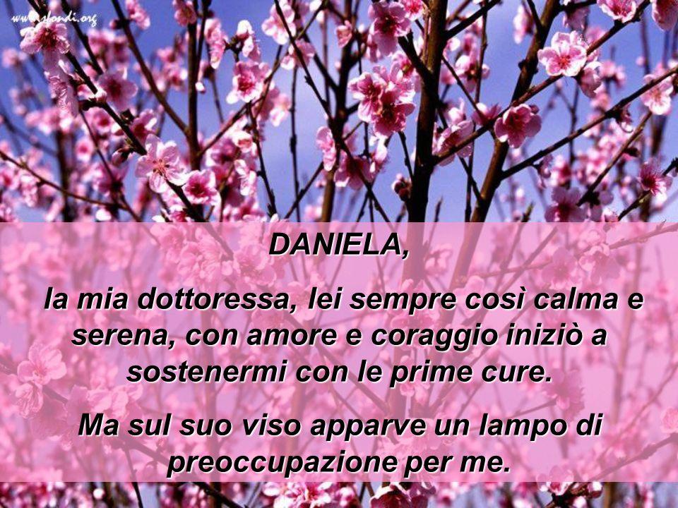 DANIELA, la mia dottoressa, lei sempre così calma e serena, con amore e coraggio iniziò a sostenermi con le prime cure. Ma sul suo viso apparve un lam