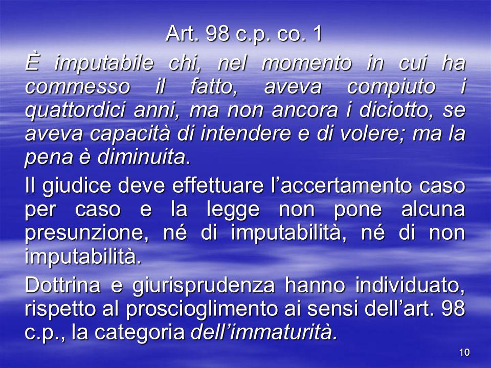 10 Art. 98 c.p. co. 1 È imputabile chi, nel momento in cui ha commesso il fatto, aveva compiuto i quattordici anni, ma non ancora i diciotto, se aveva