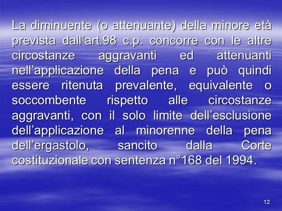 12 La diminuente (o attenuante) della minore età prevista dall'art.98 c.p. concorre con le altre circostanze aggravanti ed attenuanti nell'applicazion